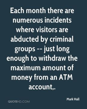 Mark Hall  - Each month there are numerous incidents where visitors are abducted by criminal groups -- just long enough to withdraw the maximum amount of money from an ATM account.