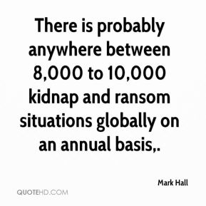 Mark Hall  - There is probably anywhere between 8,000 to 10,000 kidnap and ransom situations globally on an annual basis.