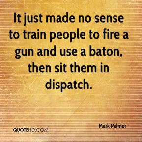 Mark Palmer  - It just made no sense to train people to fire a gun and use a baton, then sit them in dispatch.
