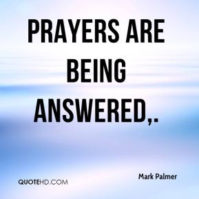 Mark Palmer  - Prayers are being answered.
