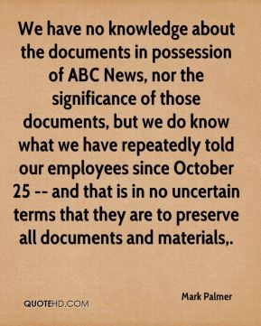 Mark Palmer  - We have no knowledge about the documents in possession of ABC News, nor the significance of those documents, but we do know what we have repeatedly told our employees since October 25 -- and that is in no uncertain terms that they are to preserve all documents and materials.