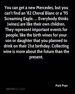You can get a new Mercedes, but you can't find an '82 Cheval Blanc or a '95 Screaming Eagle, ... Everybody thinks (wines) are like their own children. They represent important events for people, like the birth wines for your son or daughter that you planned to drink on their 21st birthday. Collecting wine is more about the future than the present.