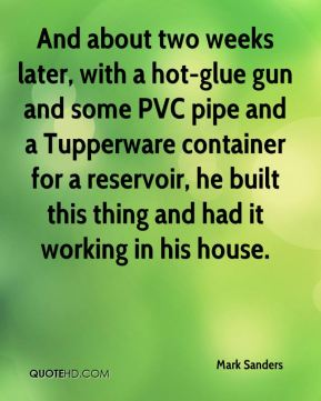 Mark Sanders  - And about two weeks later, with a hot-glue gun and some PVC pipe and a Tupperware container for a reservoir, he built this thing and had it working in his house.