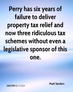 Mark Sanders  - Perry has six years of failure to deliver property tax relief and now three ridiculous tax schemes without even a legislative sponsor of this one.