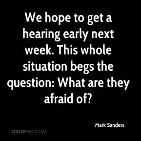 Mark Sanders  - We hope to get a hearing early next week. This whole situation begs the question: What are they afraid of?
