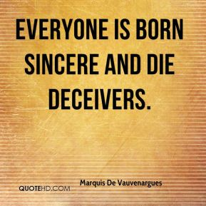 Everyone is born sincere and die deceivers.