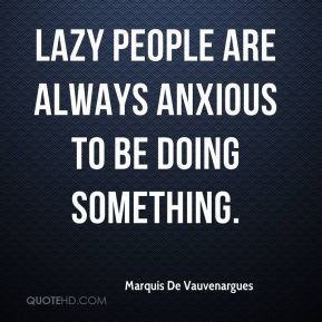 Marquis De Vauvenargues - Lazy people are always anxious to be doing something.