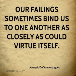 Our failings sometimes bind us to one another as closely as could virtue itself.
