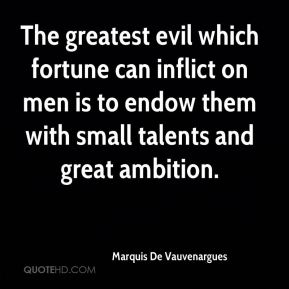 The greatest evil which fortune can inflict on men is to endow them with small talents and great ambition.