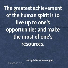 The greatest achievement of the human spirit is to live up to one's opportunities and make the most of one's resources.