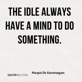The idle always have a mind to do something.