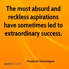 The most absurd and reckless aspirations have sometimes led to extraordinary success.