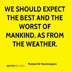 We should expect the best and the worst of mankind, as from the weather.