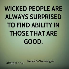 Wicked people are always surprised to find ability in those that are good.