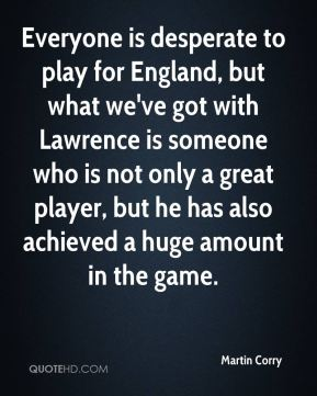 Martin Corry  - Everyone is desperate to play for England, but what we've got with Lawrence is someone who is not only a great player, but he has also achieved a huge amount in the game.