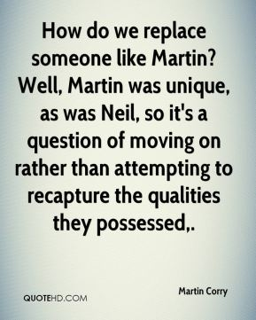 Martin Corry  - How do we replace someone like Martin? Well, Martin was unique, as was Neil, so it's a question of moving on rather than attempting to recapture the qualities they possessed.