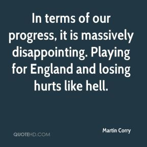 Martin Corry  - In terms of our progress, it is massively disappointing. Playing for England and losing hurts like hell.