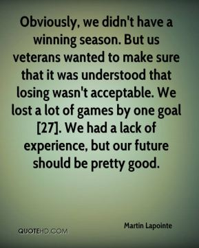 Obviously, we didn't have a winning season. But us veterans wanted to make sure that it was understood that losing wasn't acceptable. We lost a lot of games by one goal [27]. We had a lack of experience, but our future should be pretty good.