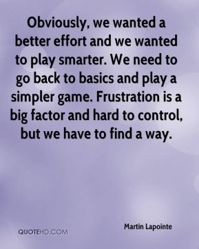 Obviously, we wanted a better effort and we wanted to play smarter. We need to go back to basics and play a simpler game. Frustration is a big factor and hard to control, but we have to find a way.