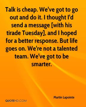 Talk is cheap. We've got to go out and do it. I thought I'd send a message [with his tirade Tuesday], and I hoped for a better response. But life goes on. We're not a talented team. We've got to be smarter.