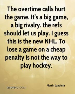 The overtime calls hurt the game. It's a big game, a big rivalry. the refs should let us play. I guess this is the new NHL. To lose a game on a cheap penalty is not the way to play hockey.
