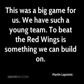 This was a big game for us. We have such a young team. To beat the Red Wings is something we can build on.