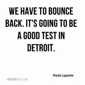 Martin Lapointe  - We have to bounce back. It's going to be a good test in Detroit.