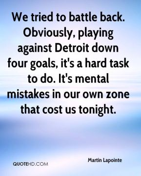 We tried to battle back. Obviously, playing against Detroit down four goals, it's a hard task to do. It's mental mistakes in our own zone that cost us tonight.