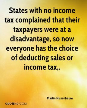 Martin Nissenbaum  - States with no income tax complained that their taxpayers were at a disadvantage, so now everyone has the choice of deducting sales or income tax.