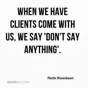 Martin Nissenbaum  - When we have clients come with us, we say 'Don't say anything'.
