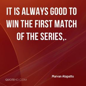 Marvan Atapattu  - It is always good to win the first match of the series.