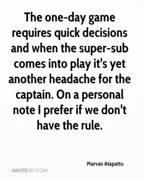 Marvan Atapattu  - The one-day game requires quick decisions and when the super-sub comes into play it's yet another headache for the captain. On a personal note I prefer if we don't have the rule.