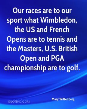 Mary Wittenberg  - Our races are to our sport what Wimbledon, the US and French Opens are to tennis and the Masters, U.S. British Open and PGA championship are to golf.