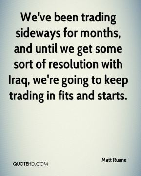 Matt Ruane  - We've been trading sideways for months, and until we get some sort of resolution with Iraq, we're going to keep trading in fits and starts.