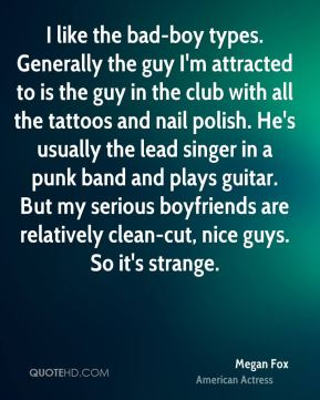 I like the bad-boy types. Generally the guy I'm attracted to is the guy in the club with all the tattoos and nail polish. He's usually the lead singer in a punk band and plays guitar. But my serious boyfriends are relatively clean-cut, nice guys. So it's strange.