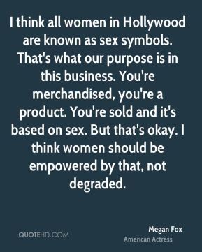 Megan Fox - I think all women in Hollywood are known as sex symbols. That's what our purpose is in this business. You're merchandised, you're a product. You're sold and it's based on sex. But that's okay. I think women should be empowered by that, not degraded.