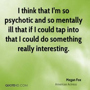 I think that I'm so psychotic and so mentally ill that if I could tap into that I could do something really interesting.