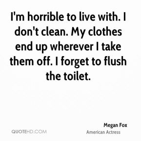 I'm horrible to live with. I don't clean. My clothes end up wherever I take them off. I forget to flush the toilet.