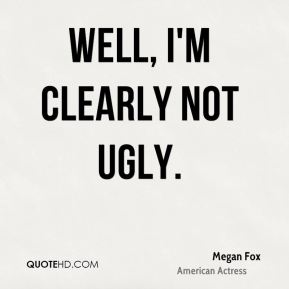 Well, I'm clearly not ugly.