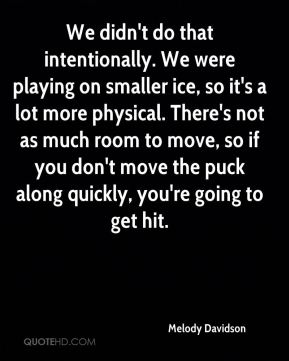 We didn't do that intentionally. We were playing on smaller ice, so it's a lot more physical. There's not as much room to move, so if you don't move the puck along quickly, you're going to get hit.