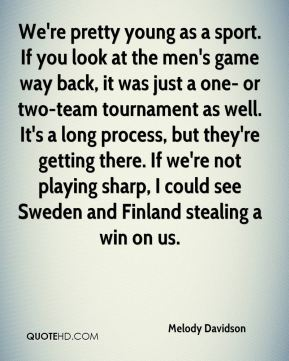 We're pretty young as a sport. If you look at the men's game way back, it was just a one- or two-team tournament as well. It's a long process, but they're getting there. If we're not playing sharp, I could see Sweden and Finland stealing a win on us.