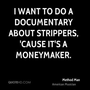 Method Man - I want to do a documentary about strippers, 'cause it's a moneymaker.