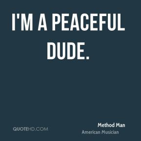 Method Man - I'm a peaceful dude.