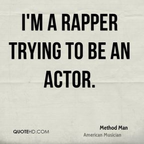 Method Man - I'm a rapper trying to be an actor.