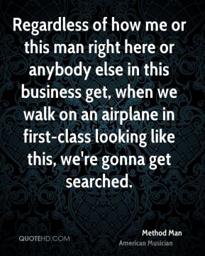 Method Man - Regardless of how me or this man right here or anybody else in this business get, when we walk on an airplane in first-class looking like this, we're gonna get searched.