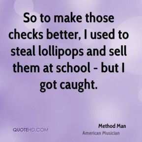 Method Man - So to make those checks better, I used to steal lollipops and sell them at school - but I got caught.