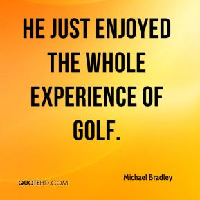 He just enjoyed the whole experience of golf.