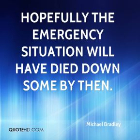 Michael Bradley  - Hopefully the emergency situation will have died down some by then.