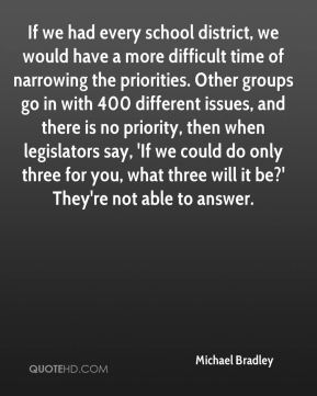Michael Bradley  - If we had every school district, we would have a more difficult time of narrowing the priorities. Other groups go in with 400 different issues, and there is no priority, then when legislators say, 'If we could do only three for you, what three will it be?' They're not able to answer.