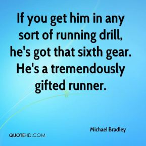 Michael Bradley  - If you get him in any sort of running drill, he's got that sixth gear. He's a tremendously gifted runner.